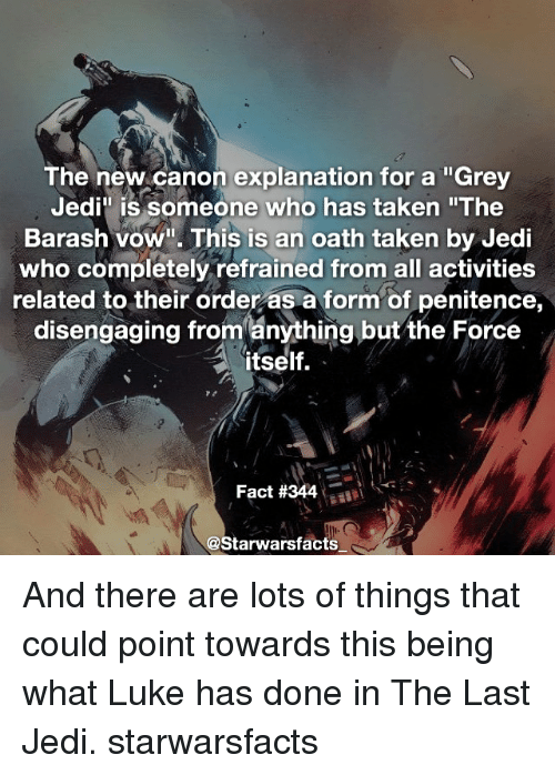 """Refrained: The new canon explanation for a """"Grey  Jedi"""" is someone who has taken """"The  Barash vow"""". This is an oath taken by Jedi  who completely refrained from all activities  related to their order as a form of penitence,  disengaging from ánything but the Force  itself.  Fact #344-al  @Starwarsfacts And there are lots of things that could point towards this being what Luke has done in The Last Jedi. starwarsfacts"""
