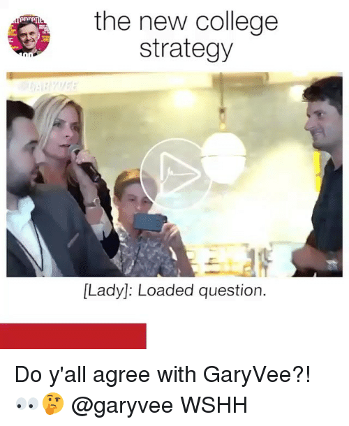 College, Memes, and Wshh: the new college  strategy  [Lady]: Loaded question. Do y'all agree with GaryVee?! 👀🤔 @garyvee WSHH