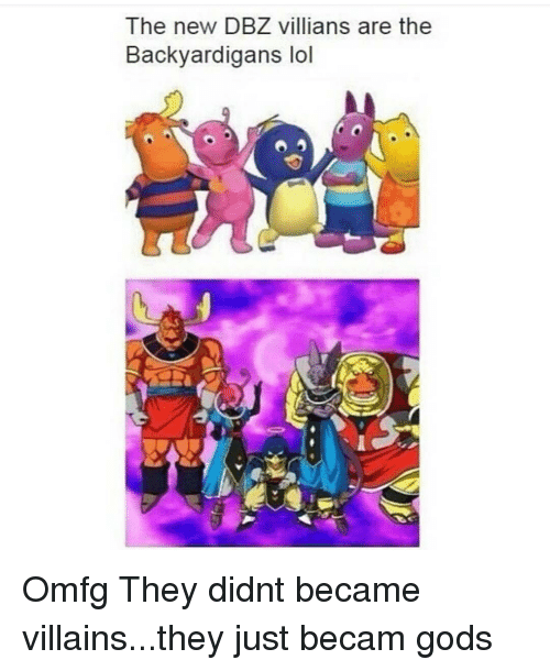 backyardigans: The new DBZ villians are the  Backyardigans lol Omfg They didnt became villains...they just becam gods