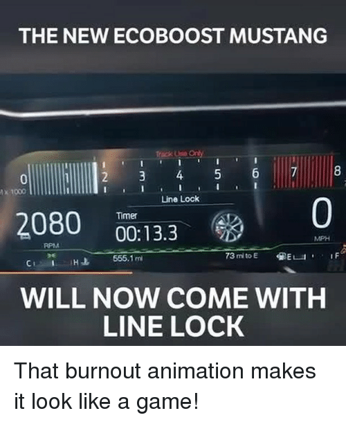 tacks: THE NEW ECOBOOST MUSTANG  tack Usio On  rack Use Ony  x 1000  Line Lock  0  Timer  2080  00:13.3  MPH  RPM  CH 655.1m  WILL NOW COME WITH  LINE LOCK That burnout animation makes it look like a game!