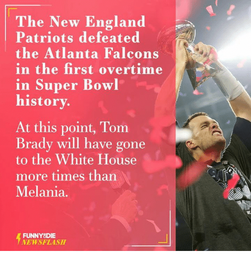 Bradying: The New England  Patriots defeated  the Atlanta Falcons  in the first overtime  in Super Bowl  history.  At this point, Tom  Brady will have gone  to the White House  more times than  Melania.  FUNNY DIE  NEWSFLASH