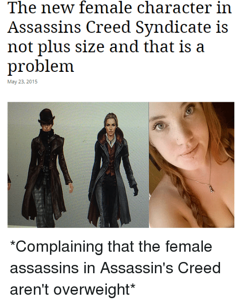 Assassination, Assassin's Creed, and Creed: The new female character in  Assassins Creed Syndicate is  not plus size and that is a  problem.  May 23, 2015 *Complaining that the female assassins in Assassin's Creed aren't overweight*