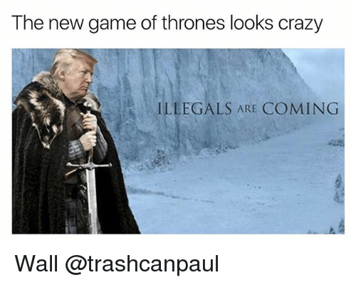new games: The new game of thrones looks crazy  ILLEGALS ARE  COMING Wall @trashcanpaul