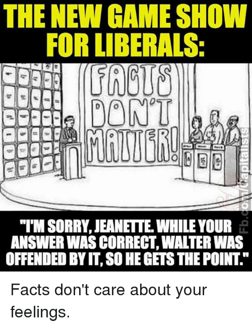 """game shows: THE NEW GAME SHOW  FOR LIBERALS:  DONT  """"IMSORRY JEANETTE WHILE YOUR  ANSWER WAS CORRECT WALTER WAS  OFFENDED BY IT SO HEGETSTHE POINT Facts don't care about your feelings."""