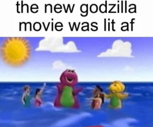Lit AF: the new godzilla  movie was lit af