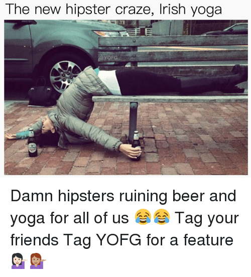 irish yoga: The new hipster craze, Irish yoga Damn hipsters ruining beer and yoga for all of us 😂😂 Tag your friends Tag YOFG for a feature 💁🏻💁🏽
