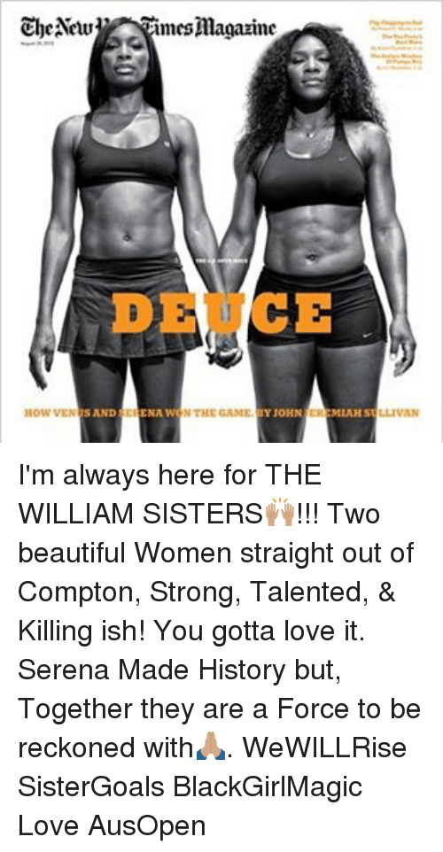 Memes, Out of Compton, and Straight Out of Compton: The New  imes magazine  DE CE  SAND CHENA WONTHEGANIE  JOHN  How VEN  MIAH S I'm always here for THE WILLIAM SISTERS🙌🏽!!! Two beautiful Women straight out of Compton, Strong, Talented, & Killing ish! You gotta love it. Serena Made History but, Together they are a Force to be reckoned with🙏🏽. WeWILLRise SisterGoals BlackGirlMagic Love AusOpen