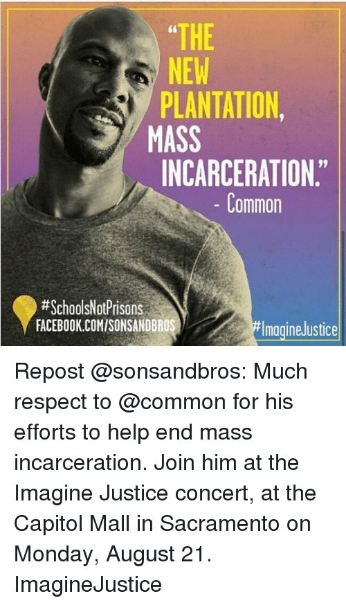 "Facebook, Memes, and Respect: THE  NEW  PLANTATION  MASS  INCARCERATION.""  NEW  Common  #SchoolsNotPrisons  FACEBOOK.COMISONSANDBROS  magineJustice Repost @sonsandbros: Much respect to @common for his efforts to help end mass incarceration. Join him at the Imagine Justice concert, at the Capitol Mall in Sacramento on Monday, August 21. ImagineJustice"