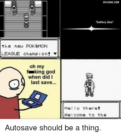 Fake, God, and Pokemon: the new POKaMON  LEAGUE champion!  oh my  faking god  when did I  last save...  VIA9GAG.COM  'battery dies  Hel lo there!  Welcome to the Autosave should be a thing.