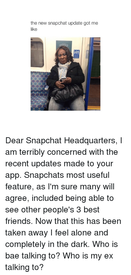 Snapchat: the new snap  Chat update got me Dear Snapchat Headquarters, I am terribly concerned with the recent updates made to your app. Snapchats most useful feature, as I'm sure many will agree, included being able to see other people's 3 best friends. Now that this has been taken away I feel alone and completely in the dark. Who is bae talking to? Who is my ex talking to?