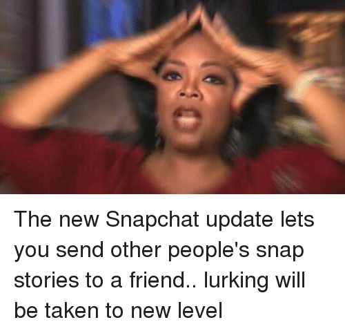 Friends, Lurking, and Snapchat: The new Snapchat update lets you send other people's snap stories to a friend.. lurking will be taken to new level