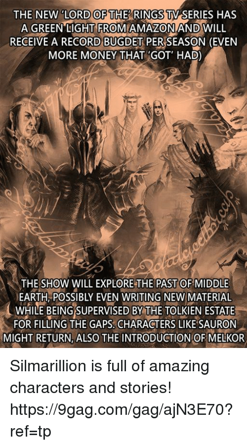 silmarillion: THE NEW TV SERIES HAS  A GREEN LIGHT FROM AMAZONAND WILL  RECEIVE A RECORD BUGDET PERSEASON (EVEN  MORE MONEY THAT GOT' HAD)  LORD OF THE RINGS  THE SHOW WILL EXPLORE THE PAST OF MIDDLE  EARTH, POSSIBLY EVEN WRITING NEW MATERIAL  WHILE BEING SUPERVISED BY THE TOLKIEN ESTATE  FOR FILLING THE GAPS, CHARACTERS LIKE SAURON  MIGHT RETURN, ALSO THE INTRODUCTION OF MELKOR Silmarillion is full of amazing characters and stories!  https://9gag.com/gag/ajN3E70?ref=tp