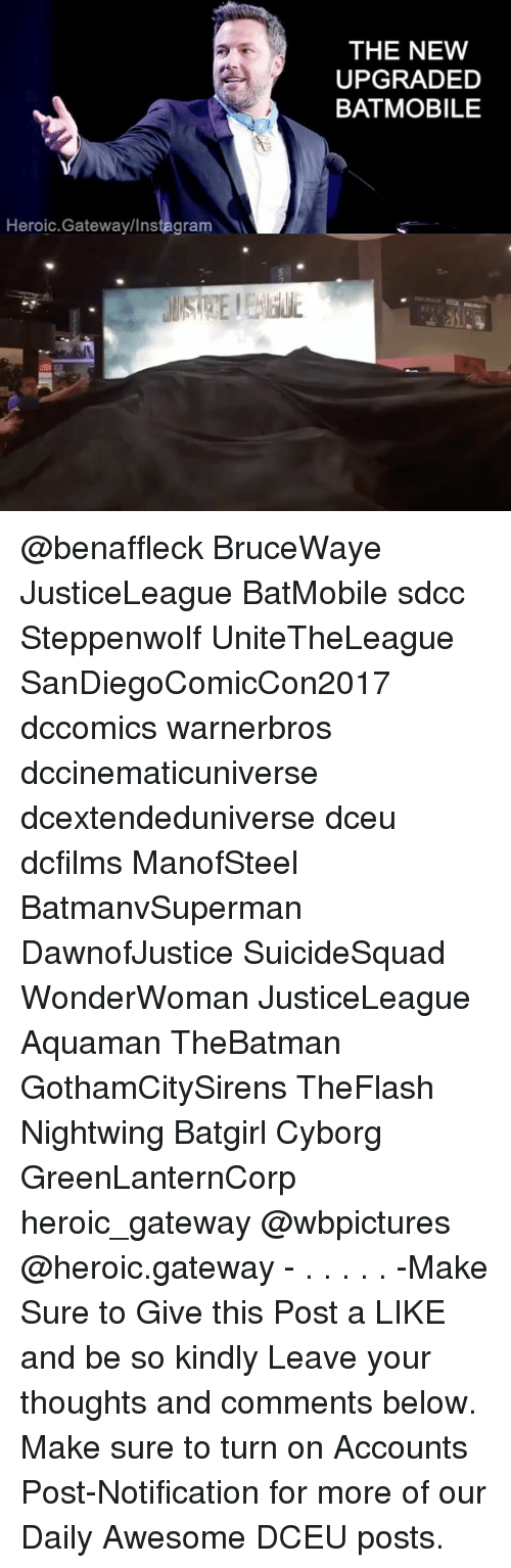Instagram, Memes, and Gateway: THE NEW  UPGRADED  BATMOBILE  Heroic.Gateway/Instagram @benaffleck BruceWaye JusticeLeague BatMobile sdcc Steppenwolf UniteTheLeague SanDiegoComicCon2017 dccomics warnerbros dccinematicuniverse dcextendeduniverse dceu dcfilms ManofSteel BatmanvSuperman DawnofJustice SuicideSquad WonderWoman JusticeLeague Aquaman TheBatman GothamCitySirens TheFlash Nightwing Batgirl Cyborg GreenLanternCorp heroic_gateway @wbpictures @heroic.gateway - . . . . . -Make Sure to Give this Post a LIKE and be so kindly Leave your thoughts and comments below. Make sure to turn on Accounts Post-Notification for more of our Daily Awesome DCEU posts.