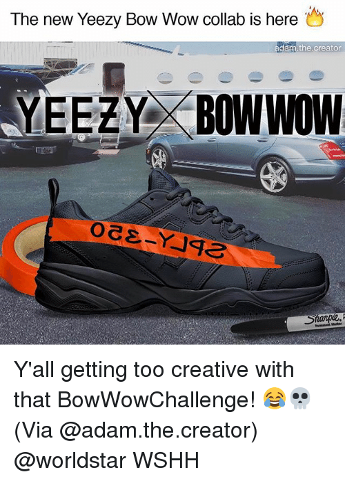 Memes, Worldstar, and Wow: The new Yeezy Bow Wow collab is here  adam the creator  YEEZYD BOWWOW Y'all getting too creative with that BowWowChallenge! 😂💀 (Via @adam.the.creator) @worldstar WSHH