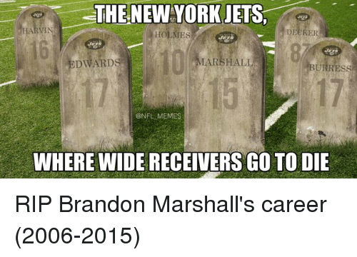 Football, Meme, and Memes: THE NEW YORK JETS,  HOLMEs  DECKER  MARSHALL  EDWARDS  BURRESS  @NFL MEMES  WHEREWIDE RECEIVERS GO TO DIE RIP Brandon Marshall's career (2006-2015)