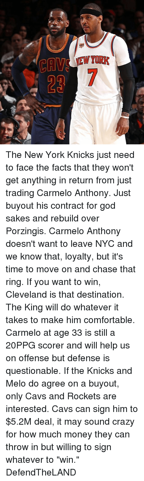 "New York Knicks: The New York Knicks just need to face the facts that they won't get anything in return from just trading Carmelo Anthony. Just buyout his contract for god sakes and rebuild over Porzingis. Carmelo Anthony doesn't want to leave NYC and we know that, loyalty, but it's time to move on and chase that ring. If you want to win, Cleveland is that destination. The King will do whatever it takes to make him comfortable. Carmelo at age 33 is still a 20PPG scorer and will help us on offense but defense is questionable. If the Knicks and Melo do agree on a buyout, only Cavs and Rockets are interested. Cavs can sign him to $5.2M deal, it may sound crazy for how much money they can throw in but willing to sign whatever to ""win."" DefendTheLAND"