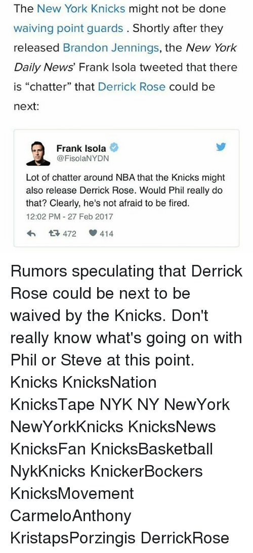 """Derrick Rose, Memes, and 🤖: The New York Knicks might not be done  waiving point guards  Shortly after they  released Brandon Jennings  the New York  Daily News' Frank Isola tweeted that there  is """"chatter"""" that Derrick Rose  could be  next:  Frank Isola  @FisolaNYDN  Lot of chatter around NBA that the Knicks might  also release Derrick Rose. Would Phil really do  that? Clearly, he's not afraid to be fired  12:02 PM 27 Feb 2017  472  414 Rumors speculating that Derrick Rose could be next to be waived by the Knicks. Don't really know what's going on with Phil or Steve at this point. Knicks KnicksNation KnicksTape NYK NY NewYork NewYorkKnicks KnicksNews KnicksFan KnicksBasketball NykKnicks KnickerBockers KnicksMovement CarmeloAnthony KristapsPorzingis DerrickRose"""