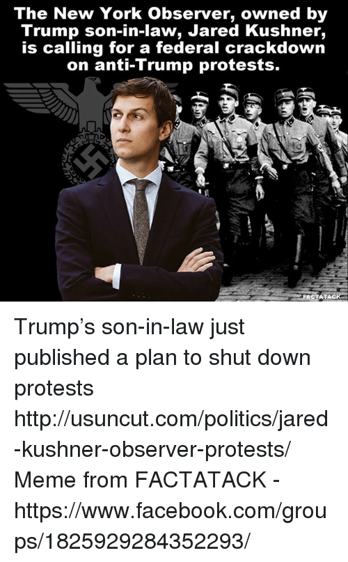 Protesters Meme: The New York observer, owned by  Trump son-in-law, Jared Kushner,  is calling for a federal crackdown  on anti-Trump protests.  ACT ATAC Trump's son-in-law just published a plan to shut down protests http://usuncut.com/politics/jared-kushner-observer-protests/  Meme from FACTATACK - https://www.facebook.com/groups/1825929284352293/