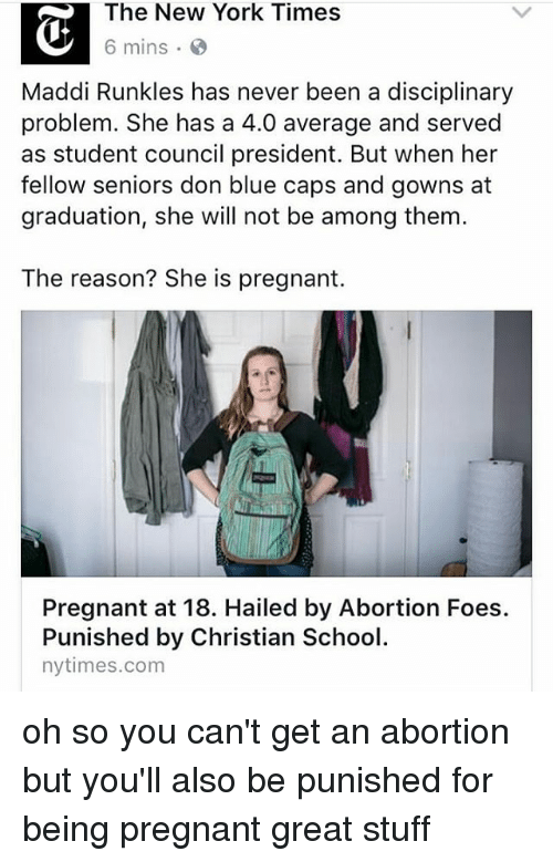 Memes, New York, and Pregnant: The New York Times  6 mins  Maddi Runkles has never been a disciplinary  problem. She has a 4.0 average and served  as student council president. But when her  fellow seniors don blue caps and gowns at  graduation, she will not be among them.  The reason? She is pregnant.  Pregnant at 18. Hailed by Abortion Foes.  Punished by Christian School  nytimes.com oh so you can't get an abortion but you'll also be punished for being pregnant great stuff