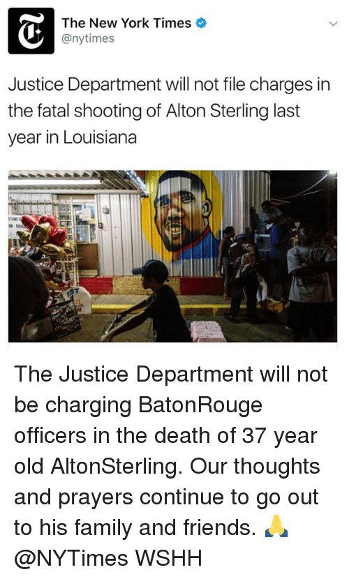 fatality: The New York Times  any times  Justice Department will not file charges in  the fatal shooting of Alton Sterling last  year in Louisiana  ST The Justice Department will not be charging BatonRouge officers in the death of 37 year old AltonSterling. Our thoughts and prayers continue to go out to his family and friends. 🙏 @NYTimes WSHH