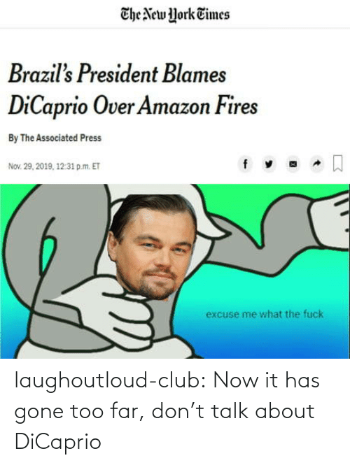 york: The New York Times  Brazil's President Blames  DiCaprio Over Amazon Fires  By The Associated Press  Nov. 29, 2019, 12:31 p.m. ET  excuse me what the fuck laughoutloud-club:  Now it has gone too far, don't talk about DiCaprio