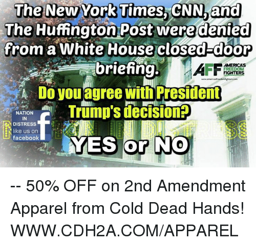 freedom fighters: The New York Times, CNN and  The Huffngton Post were denied  from a White House closed door  briefing  FREEDOM  FIGHTERS  Do you agree with President  NATION  Trump SdeCISIonr  IN  DISTRESS  kee us on  facebook  YES or NO -- 50% OFF on 2nd Amendment Apparel from Cold Dead Hands! WWW.CDH2A.COM/APPAREL