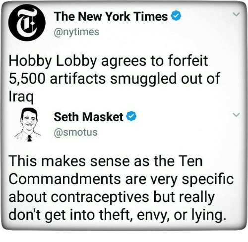 The Ten Commandments: The New York Times  @nytimes  Hobby Lobby agrees to forfeit  5,500 artifacts smuggled out of  raq  Seth Masket  @smotus  This makes sense as the Ten  Commandments are very specific  about contraceptives but reall;y  don't get into theft, envy, or lying