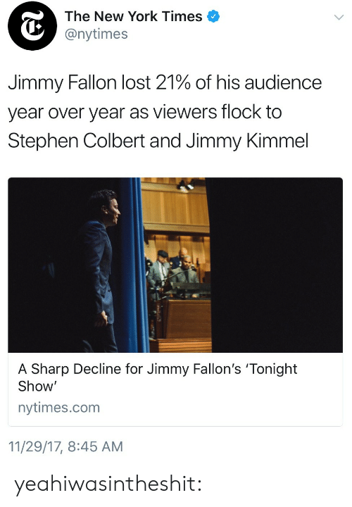 tonight show: The New York Times  @nytimes  Jimmy Fallon lost 21% of his audience  year over year as viewers flock to  Stephen Colbert and Jimmy Kimmel  A Sharp Decline for Jimmy Fallon's 'Tonight  Show'  nytimes.com  11/29/17, 8:45 AM yeahiwasintheshit: