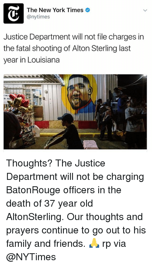 fatality: The New York Times  @nytimes  Justice Department will not file charges in  the fatal shooting of Alton Sterling last  year in Louisiana Thoughts? The Justice Department will not be charging BatonRouge officers in the death of 37 year old AltonSterling. Our thoughts and prayers continue to go out to his family and friends. 🙏 rp via @NYTimes