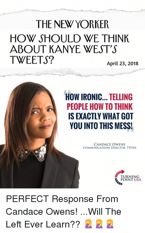 wests: THE NEW YORKER  HOW SHOULD WE THINK  ABOUT KANYE WEST'S  TWEETS?  April 23, 2018  HOW IRONIC... TELLING  PEOPLE HOW TO THINK  IS EXACTLY WHAT GOT  YOU INTO THIS MESS!  CANDACE OWENS  COMMUNICATIONS DIRECTOR, TPUSA  TURNING  POINT USA PERFECT Response From Candace Owens!  ...Will The Left Ever Learn?? 🤦‍♀️🤦‍♀️🤦‍♀️