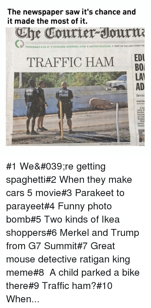 Usa Today: The newspaper saw it's chance and  it made the most of it.  he Courier Journm  CD  THURSDAY a.10.17  cOURIER JOURNAL.COM I METRO EDITION PART OF THE USA TODAY NE  EDU  TRAFFIC HAM BO  LAI  AD  PEAICE  A law  Andy B  tion boa #1 We're getting spaghetti#2 When they make cars 5 movie#3 Parakeet to parayeet#4 Funnyphoto bomb#5 Two kinds of Ikea shoppers#6Merkel and Trump from G7 Summit#7 Great mouse detective ratigan king meme#8 A child parked a bike there#9 Traffic ham?#10 When...