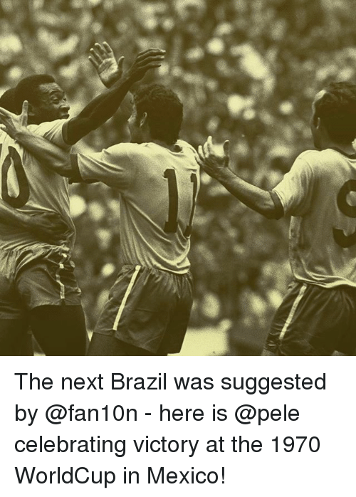 Memes, Brazil, and Mexico: The next Brazil was suggested by @fan10n - here is @pele celebrating victory at the 1970 WorldCup in Mexico!