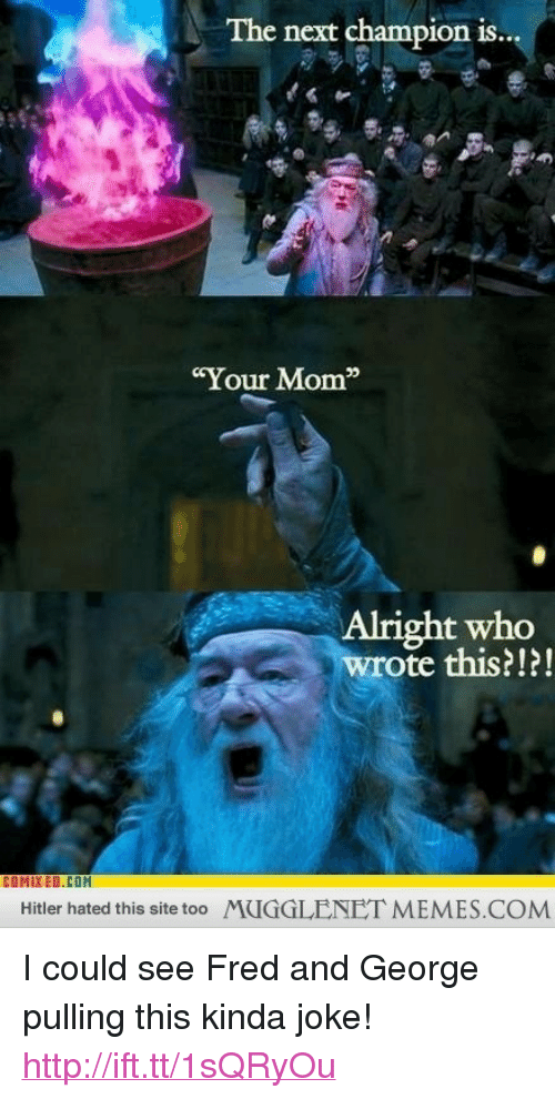 """memes: The next champion is..  Your Mom  Alright who  wrote this?!?!  COMIXED.COM  Hitler hated this site too  MUGGLENET MEMES.COM <p>I could see Fred and George pulling this kinda joke! <a href=""""http://ift.tt/1sQRyOu"""">http://ift.tt/1sQRyOu</a></p>"""