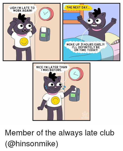 Late To Work: THE NEXT DAY...  UGH I'M LATE TO  WORK AGAIN!  WOKE UP 3 HOURS EARLY!  I'LL DEFINITELY BE  ON TIME TODAY!  NICE I'M LATER THAN  I WAS BEFORE. Member of the always late club (@hinsonmike)