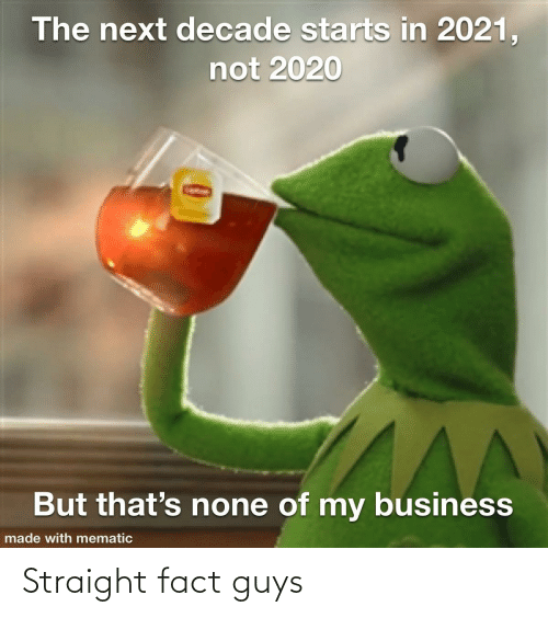 Thats None Of My Business: The next decade starts in 2021,  not 2020  But that's none of my business  AA  made with mematic Straight fact guys