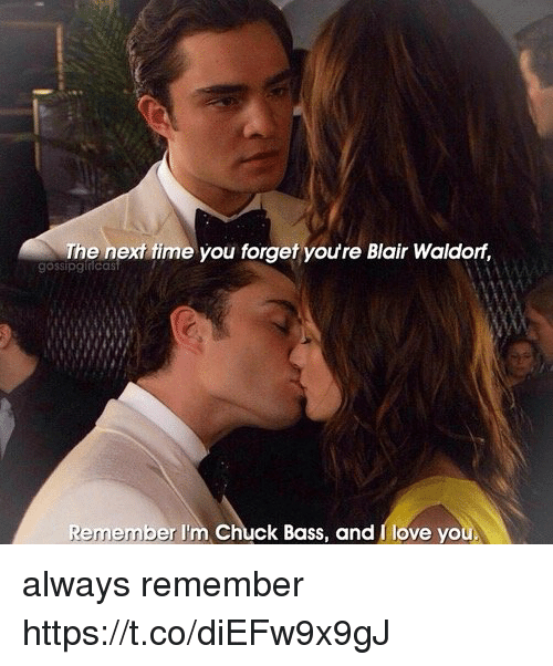 chuck bass: The next fime you forget youre Blair Waldorf,  gossipginicas  Remember I'm Chuck Bass, and I love you always remember https://t.co/diEFw9x9gJ
