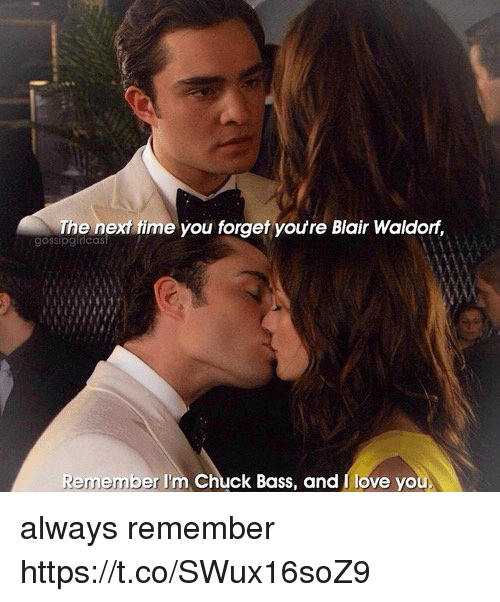 chuck bass: The next fime you forget youre Blair Waldorf,  gossipginicas  Remember I'm Chuck Bass, and I love you always remember https://t.co/SWux16soZ9