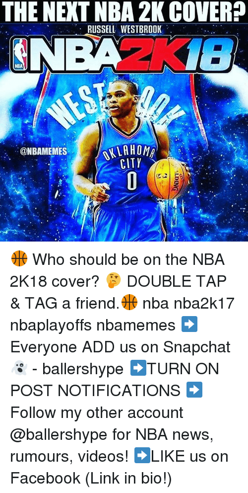 Snapchater: THE NEXT NBA 2K COVER  RUSSELL WESTBROOK  NBA  ALLAH Ong  @NBAMEMES  CITY 🏀 Who should be on the NBA 2K18 cover? 🤔 DOUBLE TAP & TAG a friend.🏀 nba nba2k17 nbaplayoffs nbamemes ➡Everyone ADD us on Snapchat 👻 - ballershype ➡TURN ON POST NOTIFICATIONS ➡Follow my other account @ballershype for NBA news, rumours, videos! ➡LIKE us on Facebook (Link in bio!)