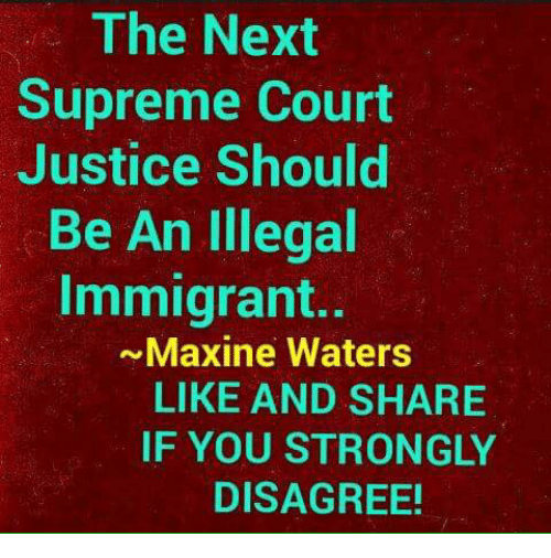Memes, Supreme, and Supreme Court: The Next  Supreme Court  Justice Should  Be An Illegal  Immigrant..  ~Maxine Waters  LIKE AND SHARIE  IF YOU STRONGLY  DISAGREE!