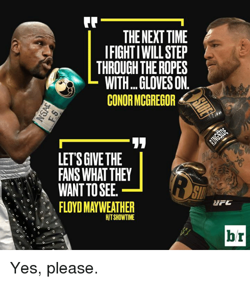 Conor McGregor, Floyd Mayweather, and Mayweather: THE NEXT TIME  IFIGHT IWILLSTEP  THROUGH THE ROPES  WITH...GLOVES ON.  CONOR MCGREGOR  LETS GIVE THE  FANS WHAT THEY  WANT TO SEE.  FLOYD MAYWEATHER  HITSHOWTIME  br Yes, please.