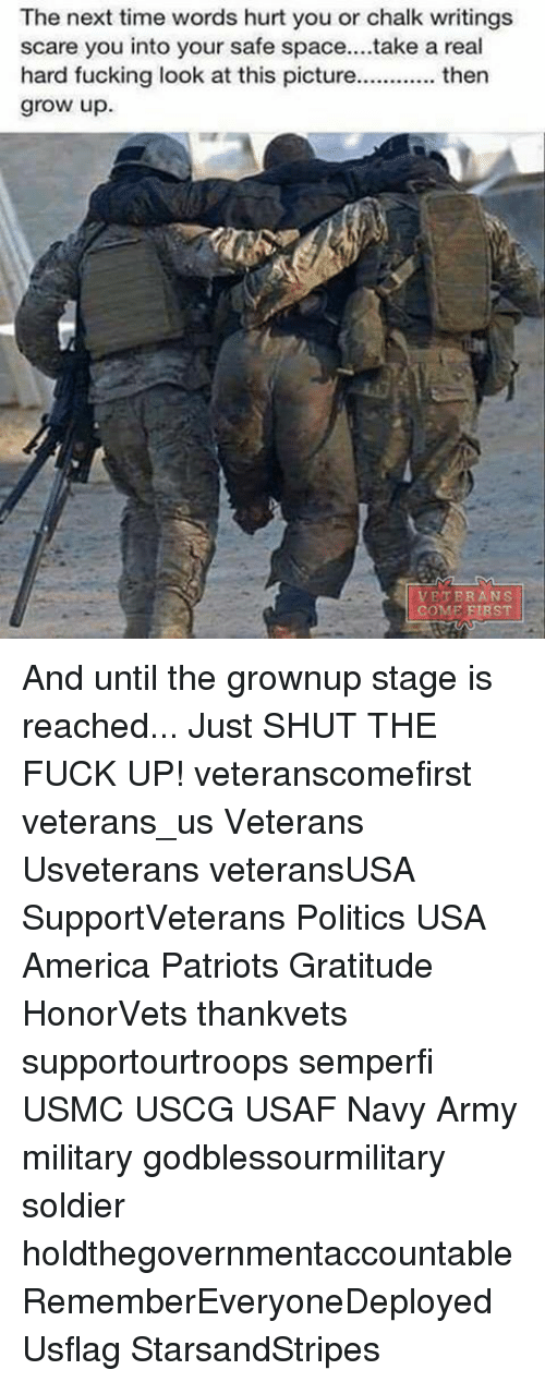 Growing Up, Memes, and Scare: The next time words hurt you or chalk writings  scare you into your safe space....take a real  hard fucking look at this picture  then  grow up.  VETERANS  COME  ST And until the grownup stage is reached... Just SHUT THE FUCK UP! veteranscomefirst veterans_us Veterans Usveterans veteransUSA SupportVeterans Politics USA America Patriots Gratitude HonorVets thankvets supportourtroops semperfi USMC USCG USAF Navy Army military godblessourmilitary soldier holdthegovernmentaccountable RememberEveryoneDeployed Usflag StarsandStripes