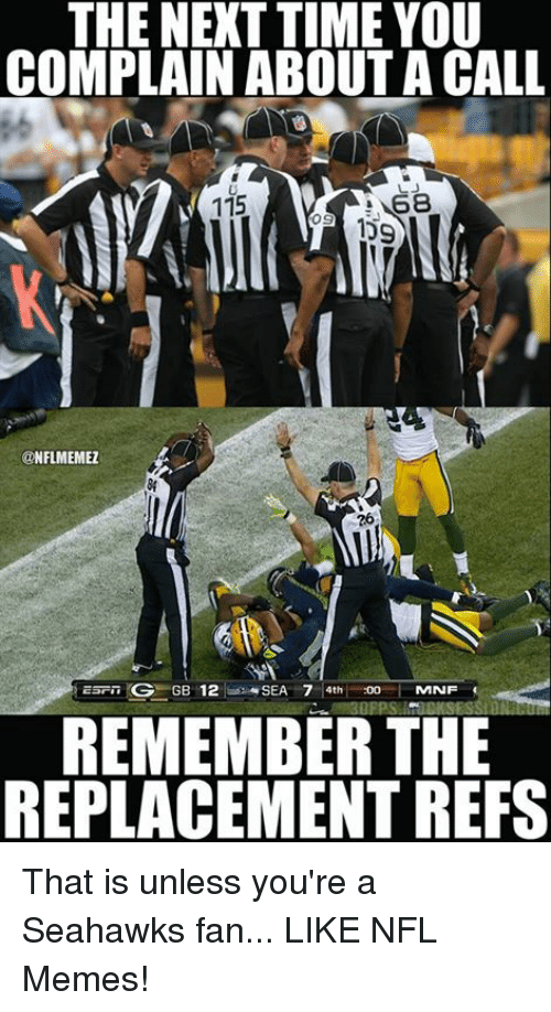 Seahawks Fan: THE NEXT TIME YOU  COMPLAIN ABOUT A CALL  115  ONFLMEMEZ  OG GB 12  SEA 7 4th  :00  MNF  REMEMBER THE  REPLACEMENT REFS That is unless you're a Seahawks fan... LIKE NFL Memes!