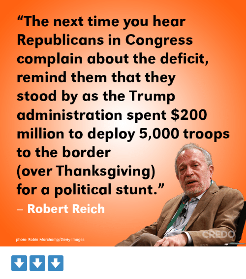"""credo: """"The next time you hear  Republicans in Congress  complain about the deficit,  remind them that they  stood by as the Trump  administration spent $200  million to deploy 5,000 troops  to the border  (over Thanksgiving)  for a political stunt.""""  Robert Reich  CREDO  photo: Robin Marchamp/Getty Images ⬇️⬇️⬇️"""