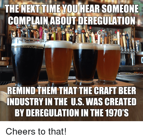 industrious: THE NEXT TIME YOU HEAR SOMEONE  COMPLAIN ABOUT DEREGULATION  ARIANFUTURE.COM  REMIND THEM THAT THE CRAFT BEER  INDUSTRY IN THE U.S. WAS CREATED  BY DEREGULATION IN THE 1970'S Cheers to that!