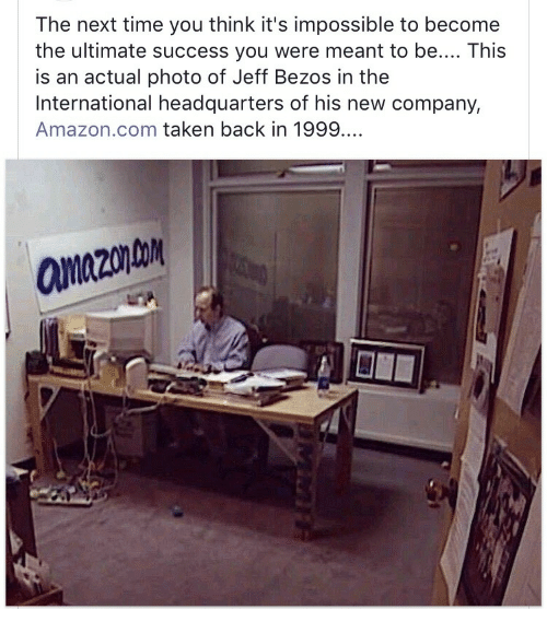 Jeff Bezos: The next time you think it's impossible to become  the ultimate success you were meant to be.... This  is an actual photo of Jeff Bezos in the  International headquarters of his new company,  Amazon.com taken back in 1999.  aanazonto