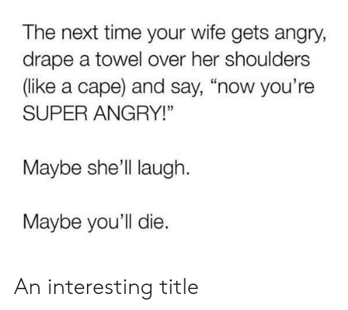 """cape: The next time your wife gets angry,  drape a towel over her shoulders  (like a cape) and say, """"now you're  SUPER ANGRY!""""  Maybe she'll laugh  Maybe you'll die. An interesting title"""