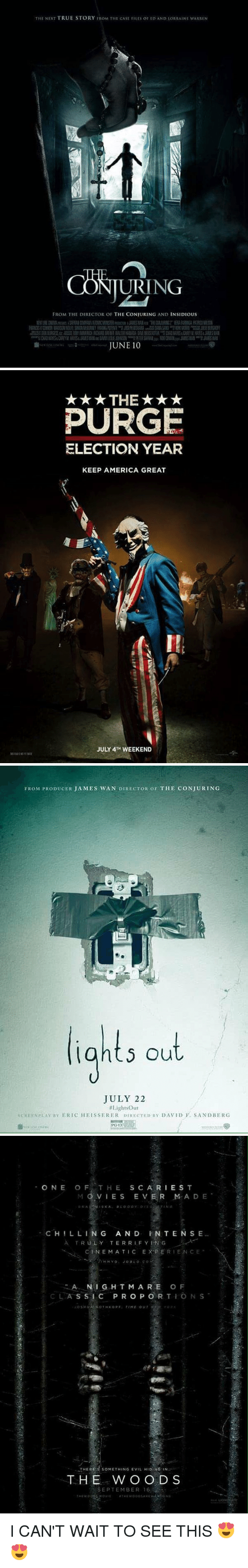 Girl Memes: THE NEXT TRUE STORY FROM THE CASE FILES o ED AND LORRAINE wARREN  NG  FROM THE DIRECTOR OF  THE CONJURING AND INSIDIOUS  JUNE 10   THE  PURGE  ELECTION YEAR  KEEP AMERICA GREAT  JULY 4TH WEEKEND   FROM PRODUCER JAMES WAN DIRECTOR or THE coNJURING  lights out  JULY 22  al ightsour  seni NALAY ERIC HEISSERER DIRECTrn BY DAVID F. SANDBERG   ONE OF THE SCARIEST  VIES EVER M A D E  BLOOD  CHILLING  AND IN TENSE  A TRULY TERRI F Y IN G  CINEMA TIC EXPERIENCE  N I G H T M ARE OF  S S I C P R O P O R T HO  TIME OUT  THERE s soMETHING EVIL HIDING IN  T H E W O O D S  SEPTEMBER 16 I CAN'T WAIT TO SEE THIS 😍😍