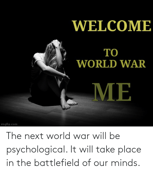 world war: The next world war will be psychological. It will take place in the battlefield of our minds.