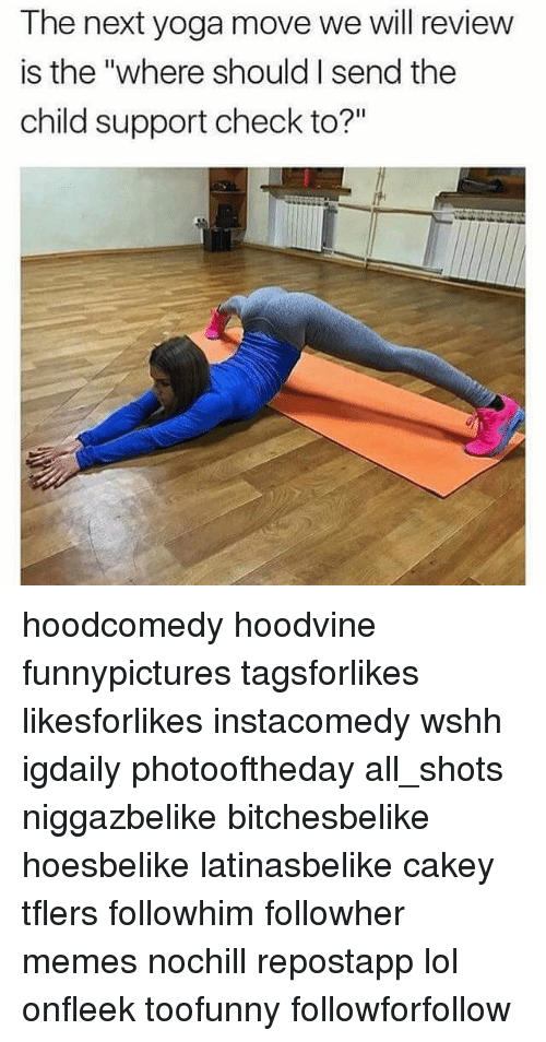 """Child Support, Lol, and Memes: The next yoga move we will review  is the """"where should send the  child support check to?"""" hoodcomedy hoodvine funnypictures tagsforlikes likesforlikes instacomedy wshh igdaily photooftheday all_shots niggazbelike bitchesbelike hoesbelike latinasbelike cakey tflers followhim followher memes nochill repostapp lol onfleek toofunny followforfollow"""
