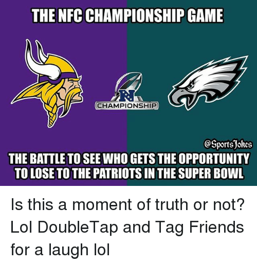 Friends, Lol, and NFC Championship Game: THE NFC CHAMPIONSHIP GAME  RI  CHAMPIONSHIP  OSportsjokes  THE BATTLE TO SEE WHO GETS THE OPPORTUNITY  TO LOSE TO THE PATRIOTS IN THE SUPER BOWL Is this a moment of truth or not? Lol DoubleTap and Tag Friends for a laugh lol